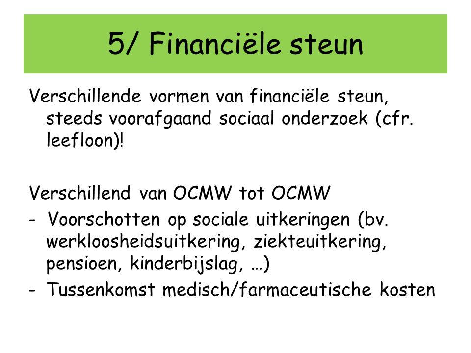 5/ Financiële steun Verschillende vormen van financiële steun, steeds voorafgaand sociaal onderzoek (cfr. leefloon)! Verschillend van OCMW tot OCMW -