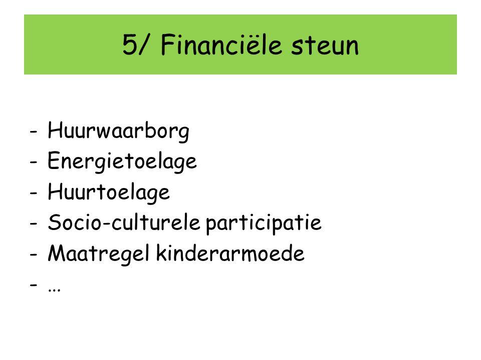 5/ Financiële steun -Huurwaarborg -Energietoelage -Huurtoelage -Socio-culturele participatie -Maatregel kinderarmoede -…