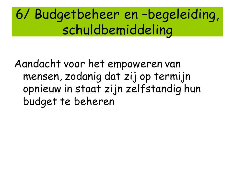 6/ Budgetbeheer en –begeleiding, schuldbemiddeling Aandacht voor het empoweren van mensen, zodanig dat zij op termijn opnieuw in staat zijn zelfstandi