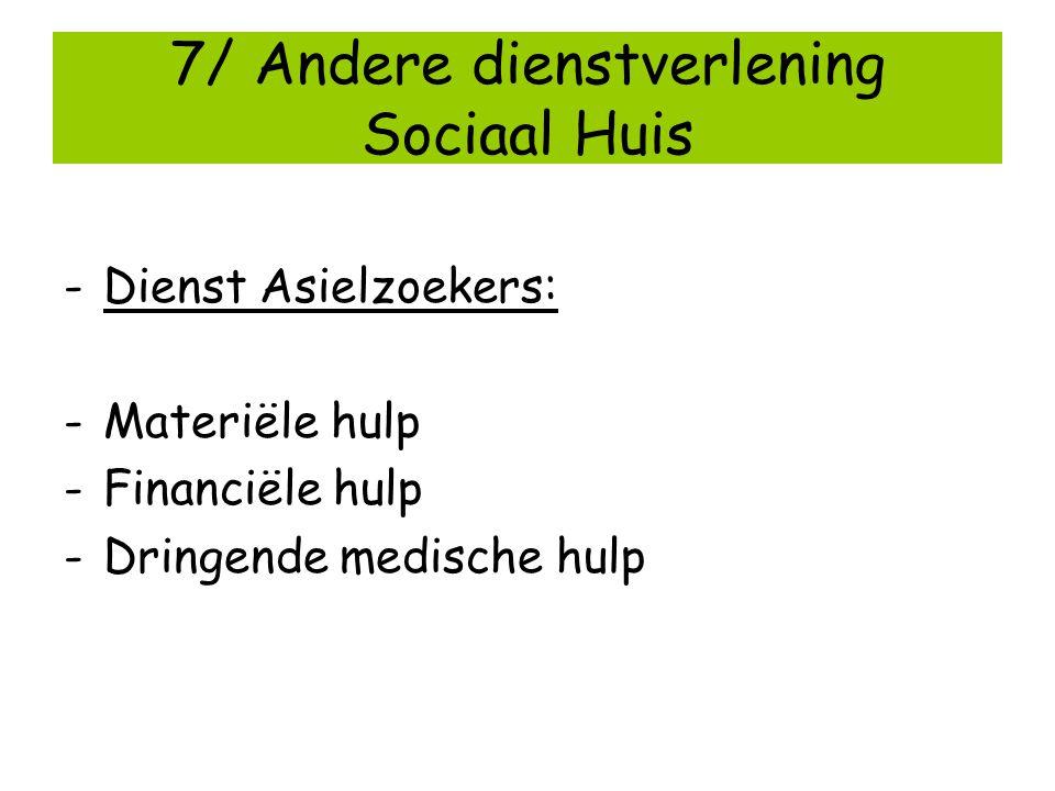 7/ Andere dienstverlening Sociaal Huis -Dienst Asielzoekers: -Materiële hulp -Financiële hulp -Dringende medische hulp