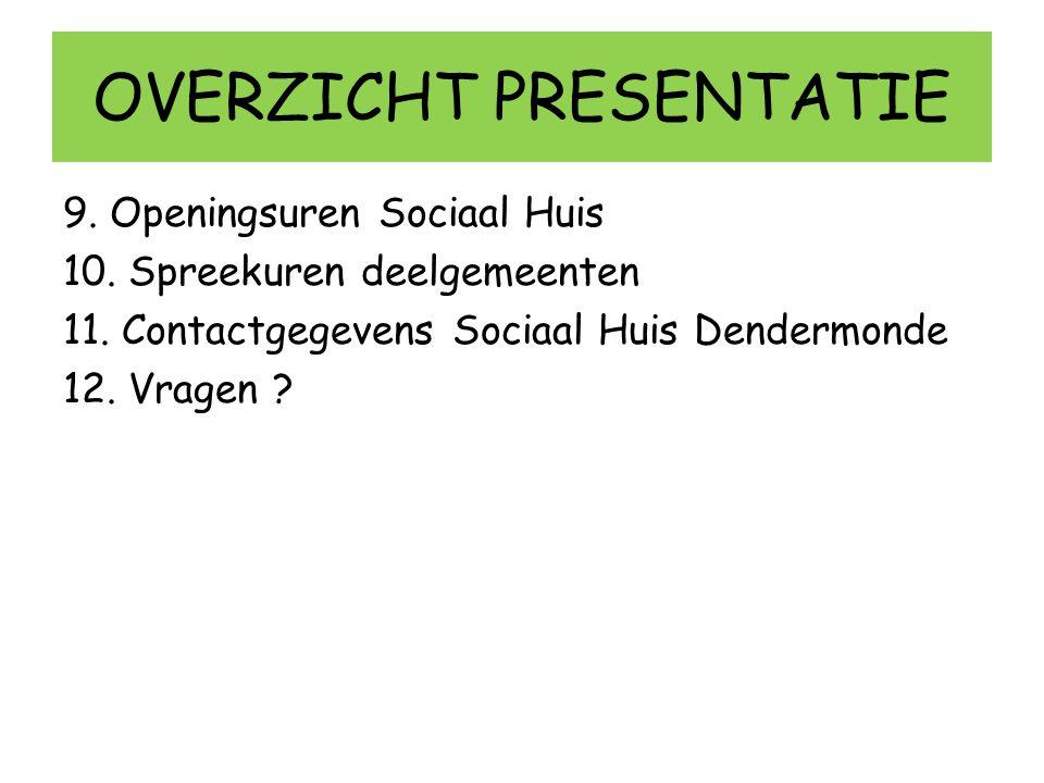 OVERZICHT PRESENTATIE 9. Openingsuren Sociaal Huis 10. Spreekuren deelgemeenten 11. Contactgegevens Sociaal Huis Dendermonde 12. Vragen ?