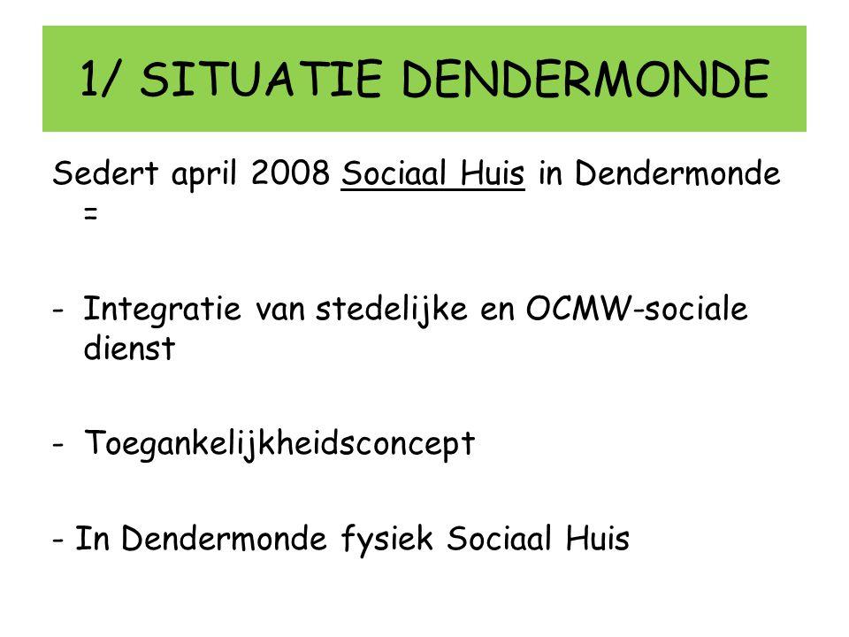 1/ SITUATIE DENDERMONDE Sedert april 2008 Sociaal Huis in Dendermonde = -Integratie van stedelijke en OCMW-sociale dienst -Toegankelijkheidsconcept -