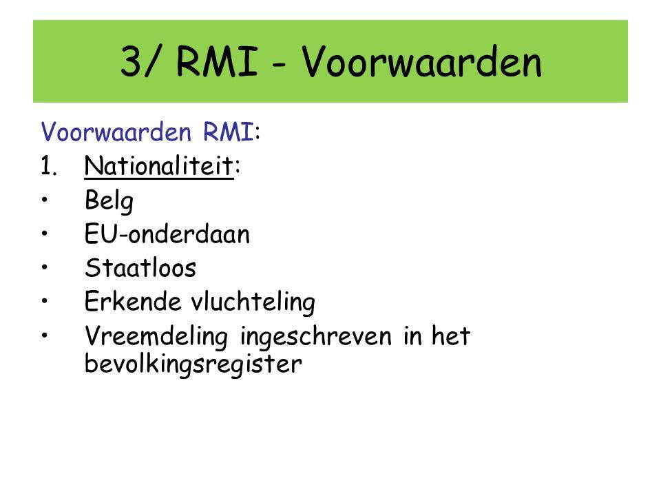 3/ RMI - Voorwaarden Voorwaarden RMI: 1.Nationaliteit: Belg EU-onderdaan Staatloos Erkende vluchteling Vreemdeling ingeschreven in het bevolkingsregis