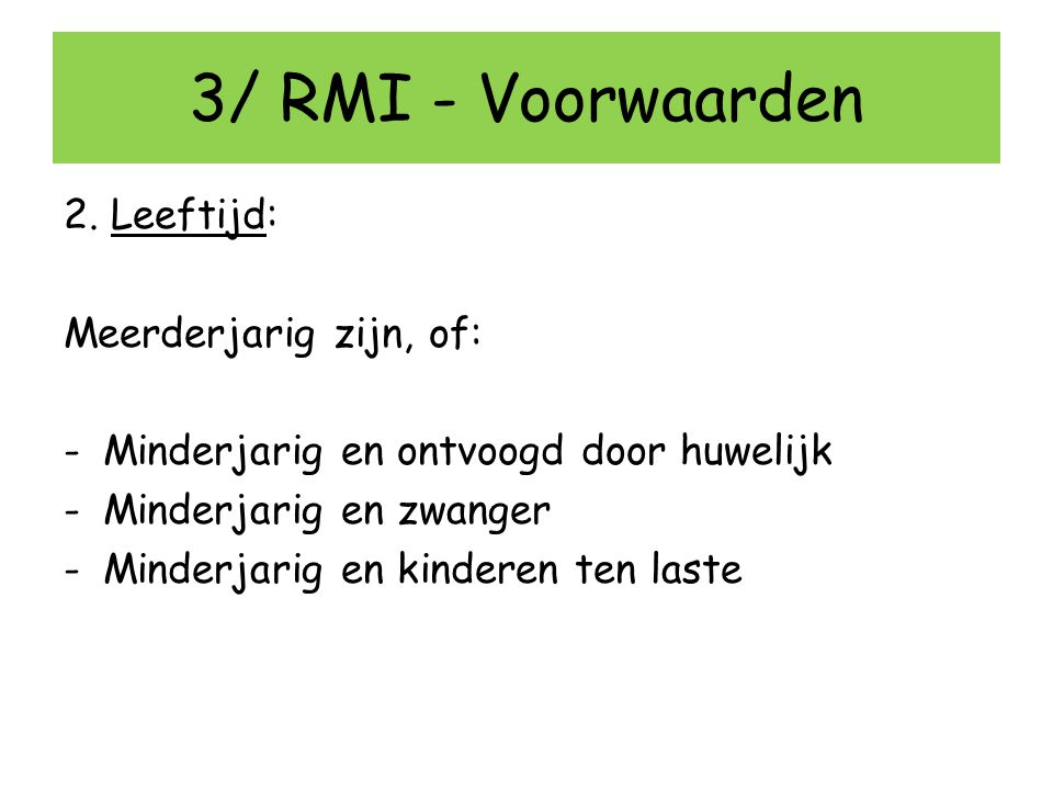 3/ RMI - Voorwaarden 2. Leeftijd: Meerderjarig zijn, of: -Minderjarig en ontvoogd door huwelijk -Minderjarig en zwanger -Minderjarig en kinderen ten l