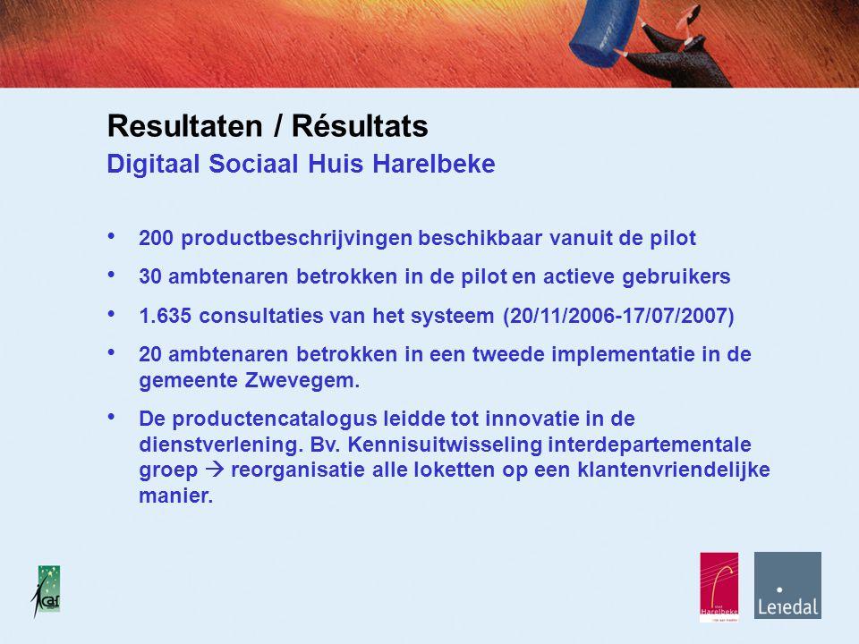 Resultaten / Résultats Digitaal Sociaal Huis Harelbeke 200 productbeschrijvingen beschikbaar vanuit de pilot 30 ambtenaren betrokken in de pilot en actieve gebruikers 1.635 consultaties van het systeem (20/11/2006-17/07/2007) 20 ambtenaren betrokken in een tweede implementatie in de gemeente Zwevegem.