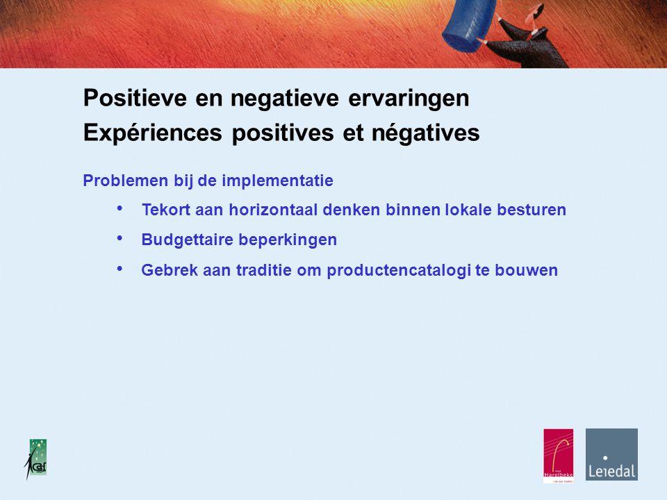 Positieve en negatieve ervaringen Expériences positives et négatives Problemen bij de implementatie Tekort aan horizontaal denken binnen lokale besturen Budgettaire beperkingen Gebrek aan traditie om productencatalogi te bouwen