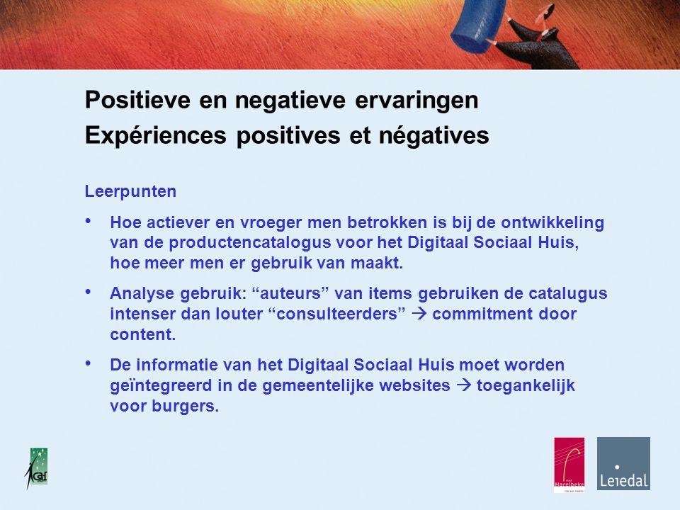 Positieve en negatieve ervaringen Expériences positives et négatives Leerpunten Hoe actiever en vroeger men betrokken is bij de ontwikkeling van de productencatalogus voor het Digitaal Sociaal Huis, hoe meer men er gebruik van maakt.