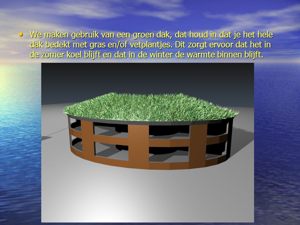 We maken gebruik van een groen dak, dat houd in dat je het hele dak bedekt met gras en/of vetplantjes. Dit zorgt ervoor dat het in de zomer koel blijf