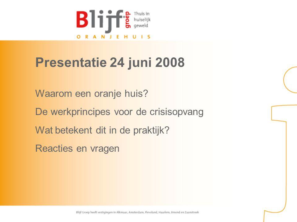 Presentatie 24 juni 2008 Waarom een oranje huis? De werkprincipes voor de crisisopvang Wat betekent dit in de praktijk? Reacties en vragen