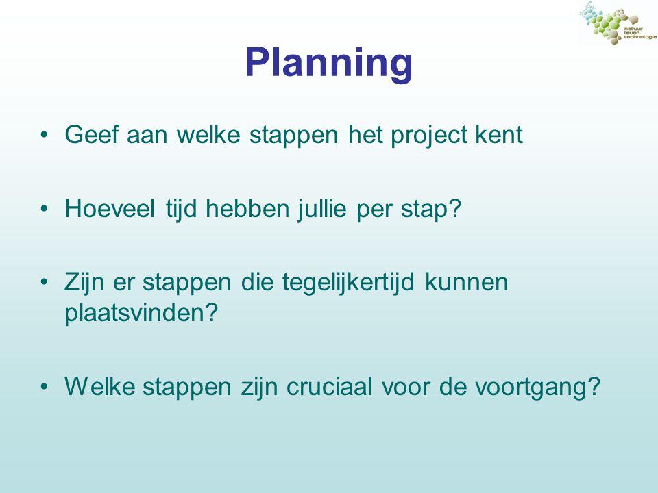 Planning Geef aan welke stappen het project kent Hoeveel tijd hebben jullie per stap.