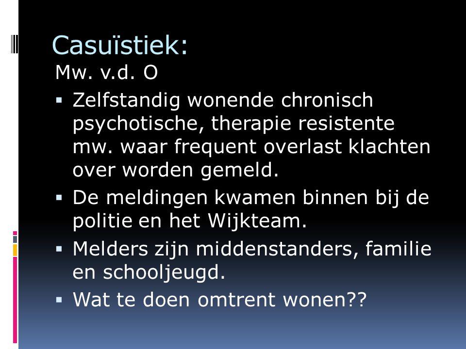 Casuïstiek: Mw. v.d. O  Zelfstandig wonende chronisch psychotische, therapie resistente mw. waar frequent overlast klachten over worden gemeld.  De