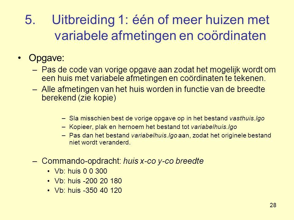 28 5.Uitbreiding 1: één of meer huizen met variabele afmetingen en coördinaten Opgave: –Pas de code van vorige opgave aan zodat het mogelijk wordt om