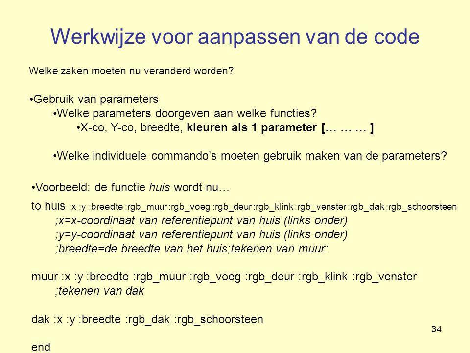 34 Werkwijze voor aanpassen van de code Welke zaken moeten nu veranderd worden? Gebruik van parameters Welke parameters doorgeven aan welke functies?