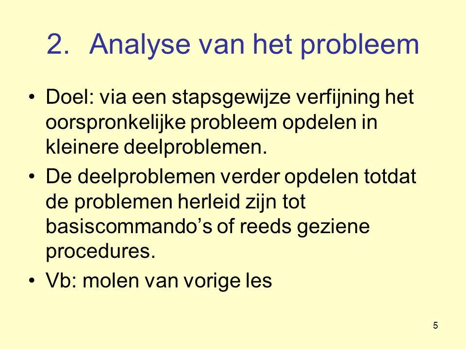 5 2.Analyse van het probleem Doel: via een stapsgewijze verfijning het oorspronkelijke probleem opdelen in kleinere deelproblemen. De deelproblemen ve