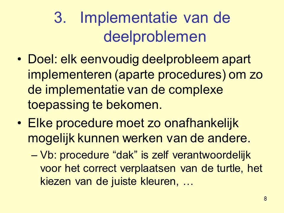 8 3.Implementatie van de deelproblemen Doel: elk eenvoudig deelprobleem apart implementeren (aparte procedures) om zo de implementatie van de complexe toepassing te bekomen.