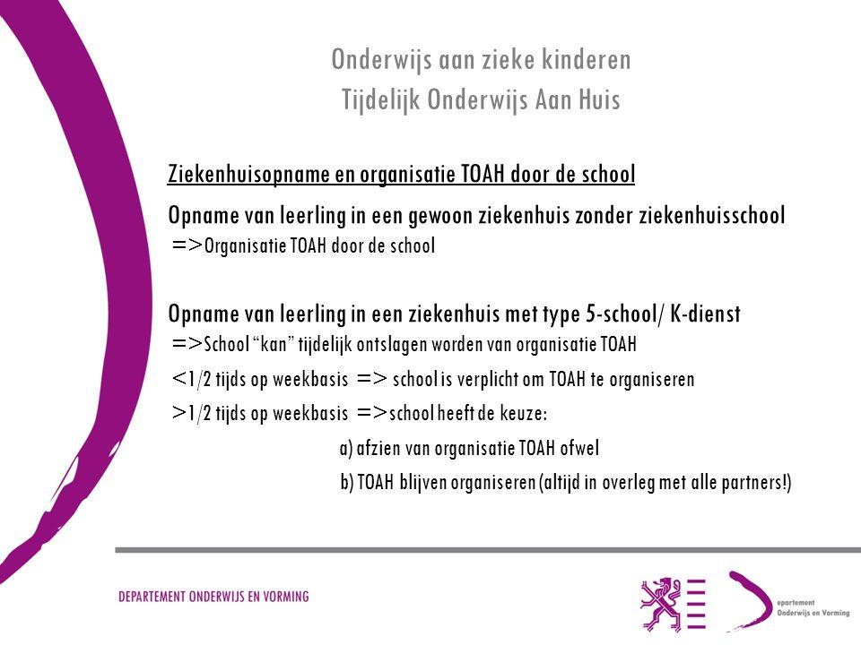 Onderwijs aan zieke kinderen Tijdelijk Onderwijs Aan Huis Ziekenhuisopname en organisatie TOAH door de school Opname van leerling in een gewoon ziekenhuis zonder ziekenhuisschool =>Organisatie TOAH door de school Opname van leerling in een ziekenhuis met type 5-school/ K-dienst =>School kan tijdelijk ontslagen worden van organisatie TOAH school is verplicht om TOAH te organiseren >1/2 tijds op weekbasis =>school heeft de keuze: a) afzien van organisatie TOAH ofwel b) TOAH blijven organiseren (altijd in overleg met alle partners!)
