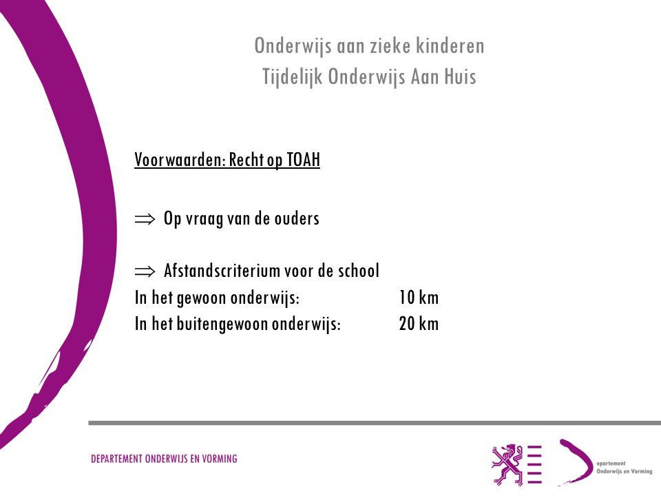 Onderwijs aan zieke kinderen Tijdelijk Onderwijs Aan Huis Voorwaarden: Recht op TOAH  Op vraag van de ouders  Afstandscriterium voor de school In het gewoon onderwijs: 10 km In het buitengewoon onderwijs: 20 km