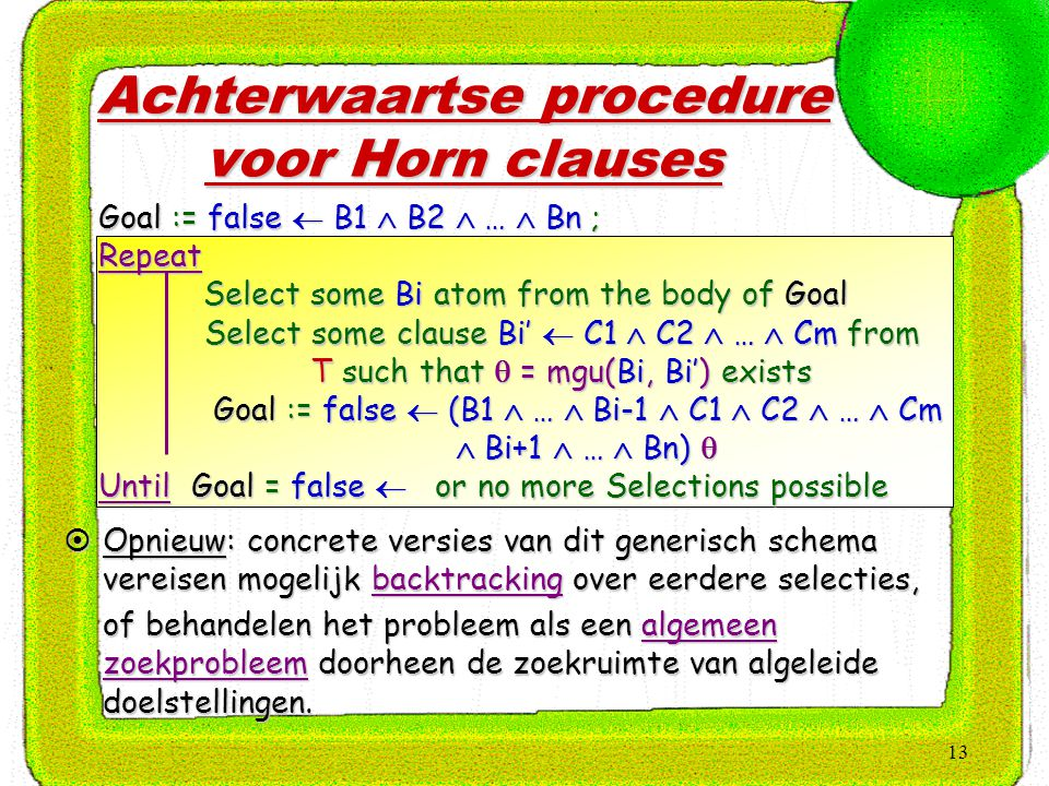 13 Achterwaartse procedure voor Horn clauses Goal := false  B1  B2  …  Bn ; Repeat Select some Bi atom from the body of Goal Select some clause Bi
