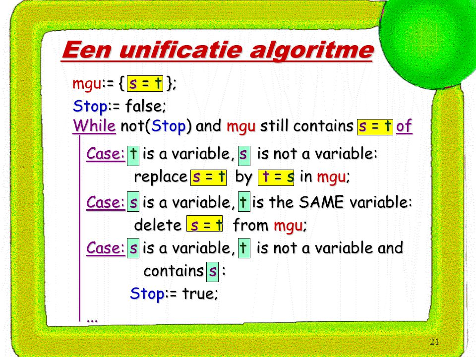 21 Een unificatie algoritme :={ s = t }; mgu:= { s = t }; Stop:= false; Case: t is a variable, s is not a variable: Case: t is a variable, s is not a variable: replace s = t by t = s in mgu; replace s = t by t = s in mgu; Case: s is a variable, t is the SAME variable: Case: s is a variable, t is the SAME variable: delete s = t from mgu; delete s = t from mgu; Case: s is a variable, t is not a variable and Case: s is a variable, t is not a variable and contains s : contains s : Stop:= true; Stop:= true;......