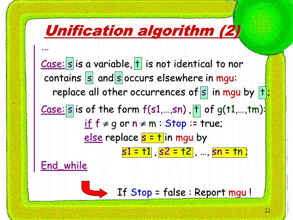 22 Unification algorithm (2) If Stop = false : Report mgu ! Case: s is a variable, t is not identical to nor Case: s is a variable, t is not identical