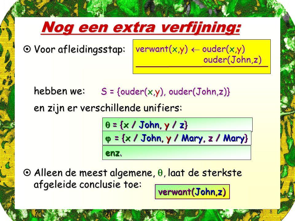 8 Nog een extra verfijning:  Voor afleidingsstap: verwant(x,y)  ouder(x,y) ouder(John,z) ouder(John,z)  hebben we: S = {ouder(x,y), ouder(John,z)}  en zijn er verschillende unifiers:  = {x / John, y / z}  = {x / John, y / Mary, z / Mary} enz.