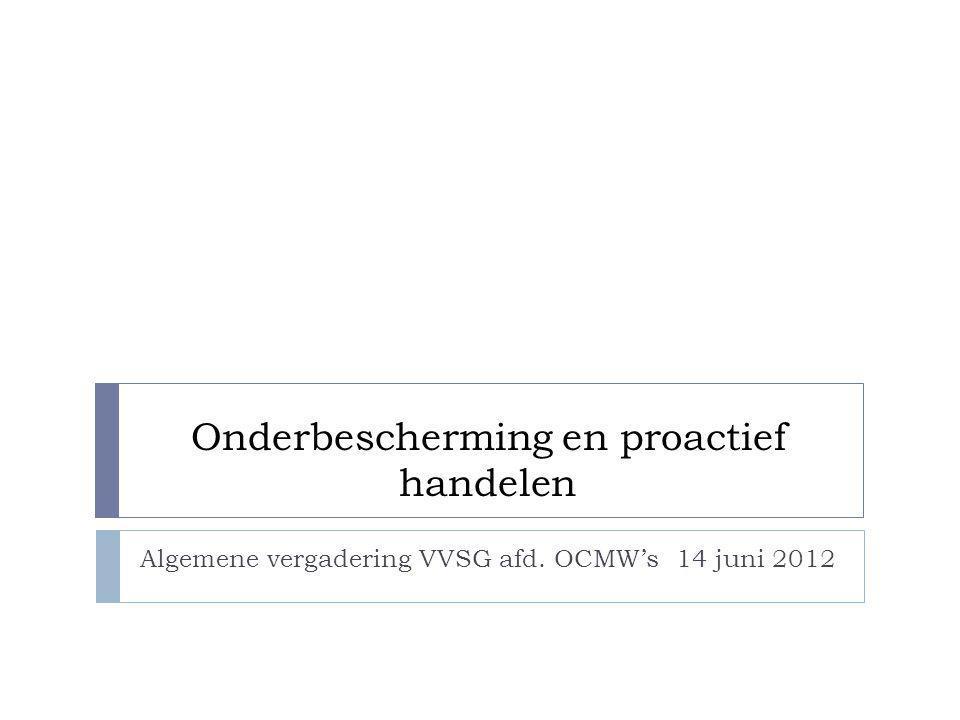 Onderbescherming en proactief handelen Algemene vergadering VVSG afd. OCMW's 14 juni 2012