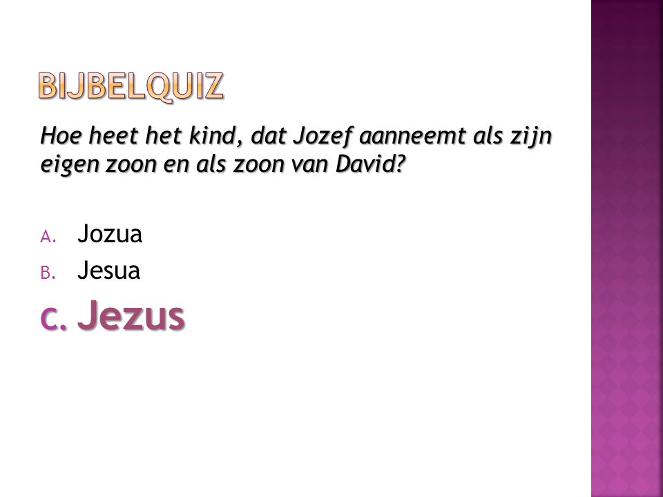 Hoe heet het kind, dat Jozef aanneemt als zijn eigen zoon en als zoon van David? A. Jozua B. Jesua C. Jezus