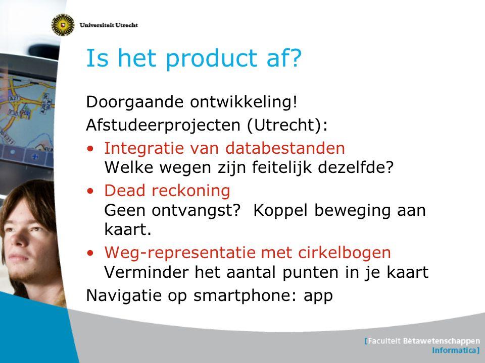 Is het product af? Doorgaande ontwikkeling! Afstudeerprojecten (Utrecht): Integratie van databestanden Welke wegen zijn feitelijk dezelfde? Dead recko