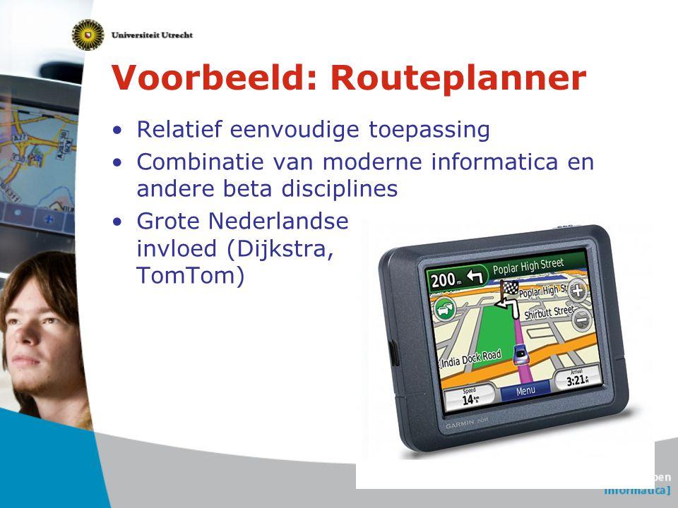 Voorbeeld: Routeplanner Relatief eenvoudige toepassing Combinatie van moderne informatica en andere beta disciplines Grote Nederlandse invloed (Dijkst