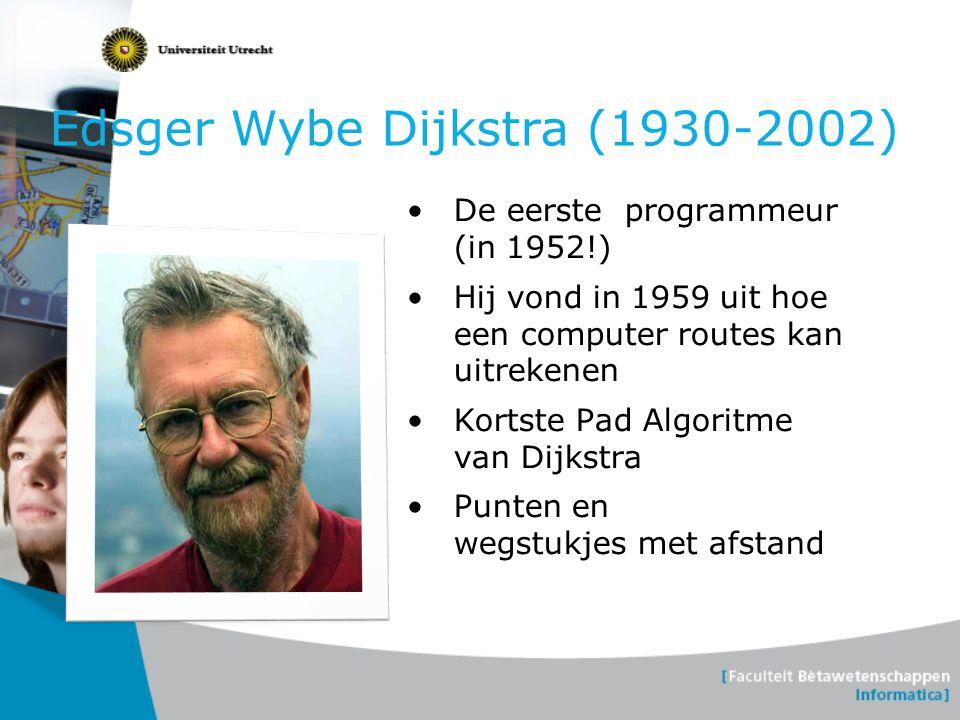 Edsger Wybe Dijkstra (1930-2002) De eerste programmeur (in 1952!) Hij vond in 1959 uit hoe een computer routes kan uitrekenen Kortste Pad Algoritme va