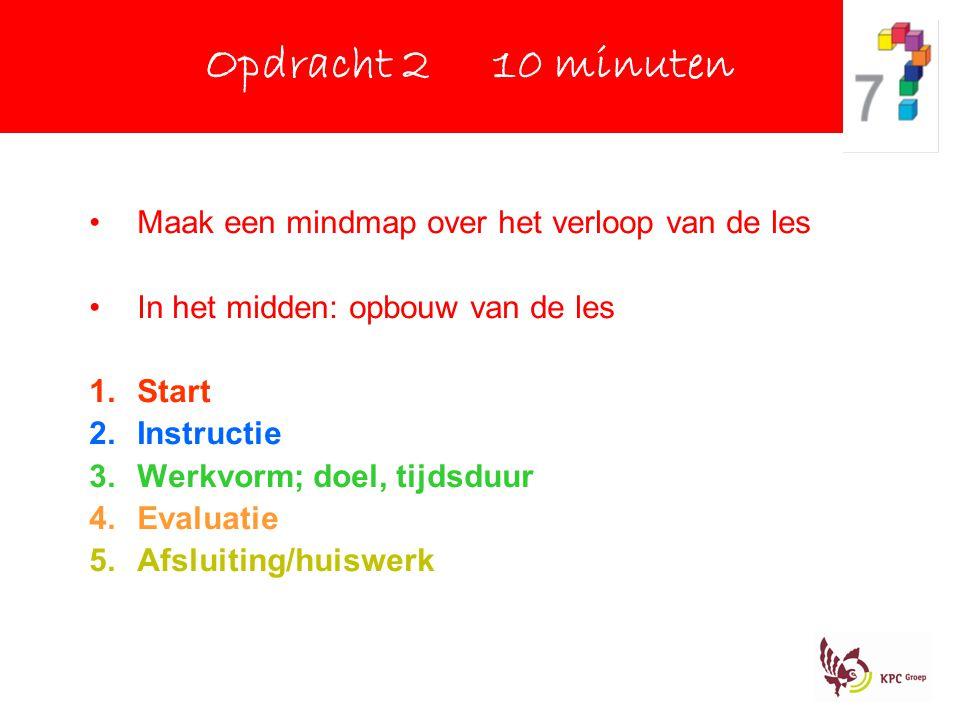 Maak een mindmap over het verloop van de les In het midden: opbouw van de les 1.Start 2.Instructie 3.Werkvorm; doel, tijdsduur 4.Evaluatie 5.Afsluiting/huiswerk Opdracht 2 10 minuten