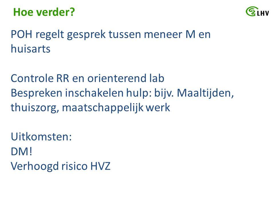 Hoe verder? POH regelt gesprek tussen meneer M en huisarts Controle RR en orienterend lab Bespreken inschakelen hulp: bijv. Maaltijden, thuiszorg, maa