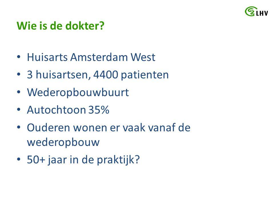 Wie is de dokter? Huisarts Amsterdam West 3 huisartsen, 4400 patienten Wederopbouwbuurt Autochtoon 35% Ouderen wonen er vaak vanaf de wederopbouw 50+