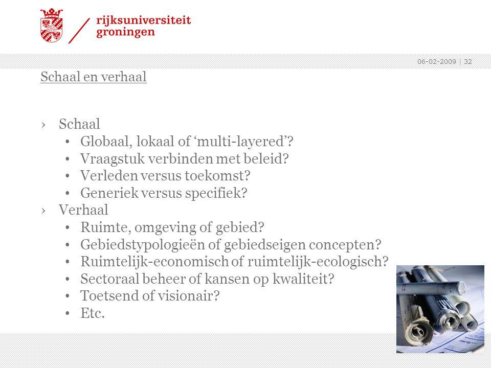 06-02-2009 | 32 ›Schaal Globaal, lokaal of 'multi-layered'? Vraagstuk verbinden met beleid? Verleden versus toekomst? Generiek versus specifiek? ›Verh