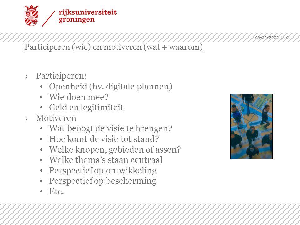 06-02-2009 | 40 ›Participeren: Openheid (bv. digitale plannen) Wie doen mee? Geld en legitimiteit ›Motiveren Wat beoogt de visie te brengen? Hoe komt