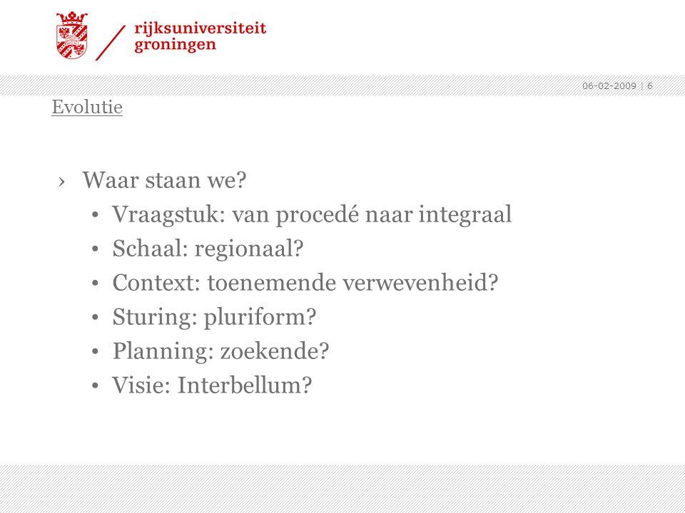 06-02-2009 | 6 ›Waar staan we? Vraagstuk: van procedé naar integraal Schaal: regionaal? Context: toenemende verwevenheid? Sturing: pluriform? Planning