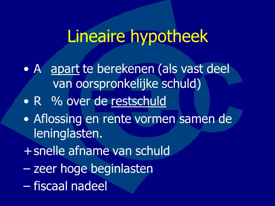 Lineaire hypotheek Aapart te berekenen (als vast deel van oorspronkelijke schuld) R% over de restschuld Aflossing en rente vormen samen de leninglaste