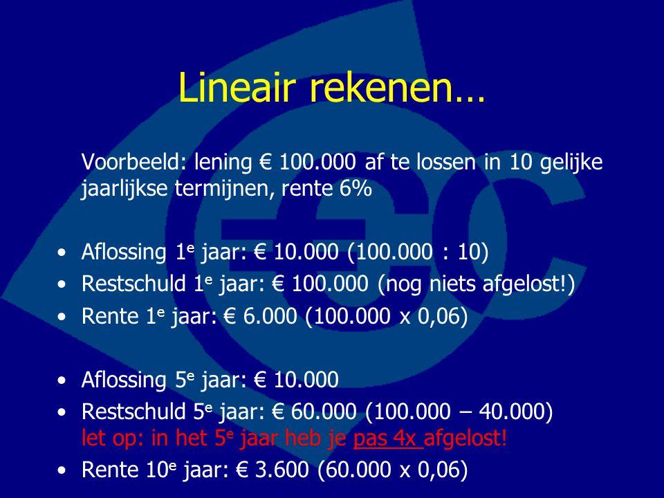 Lineair rekenen… Voorbeeld: lening € 100.000 af te lossen in 10 gelijke jaarlijkse termijnen, rente 6% Aflossing 1 e jaar: € 10.000 (100.000 : 10) Res