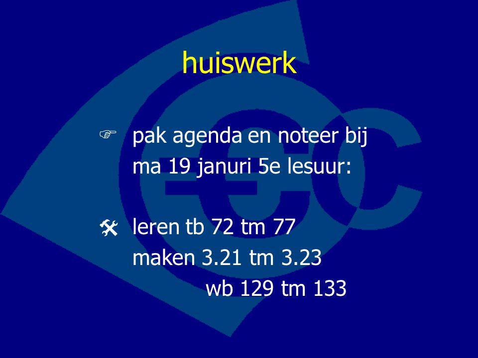 huiswerk  pak agenda en noteer bij ma 19 januri 5e lesuur:  leren tb 72 tm 77 maken 3.21 tm 3.23 wb 129 tm 133