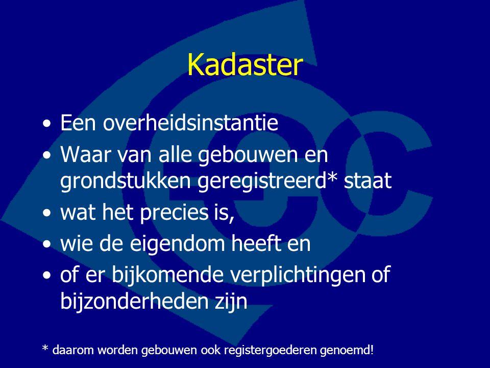 Kadaster Een overheidsinstantie Waar van alle gebouwen en grondstukken geregistreerd* staat wat het precies is, wie de eigendom heeft en of er bijkome