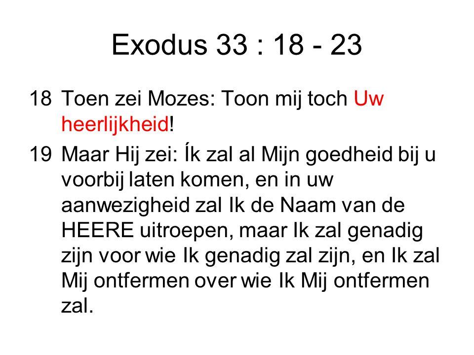 Exodus 33 : 18 - 23 18Toen zei Mozes: Toon mij toch Uw heerlijkheid.