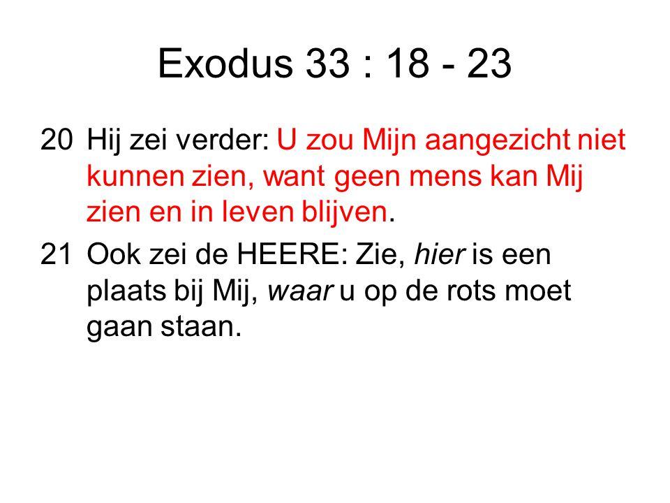 Exodus 33 : 18 - 23 20Hij zei verder: U zou Mijn aangezicht niet kunnen zien, want geen mens kan Mij zien en in leven blijven.