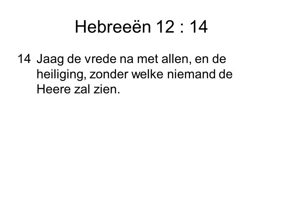 Hebreeën 12 : 14 14Jaag de vrede na met allen, en de heiliging, zonder welke niemand de Heere zal zien.