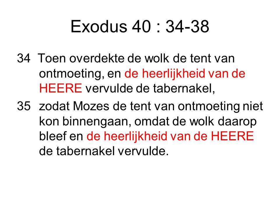 Exodus 40 : 34-38 34 Toen overdekte de wolk de tent van ontmoeting, en de heerlijkheid van de HEERE vervulde de tabernakel, 35zodat Mozes de tent van ontmoeting niet kon binnengaan, omdat de wolk daarop bleef en de heerlijkheid van de HEERE de tabernakel vervulde.