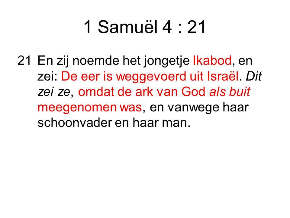 1 Samuël 4 : 21 21En zij noemde het jongetje Ikabod, en zei: De eer is weggevoerd uit Israël.