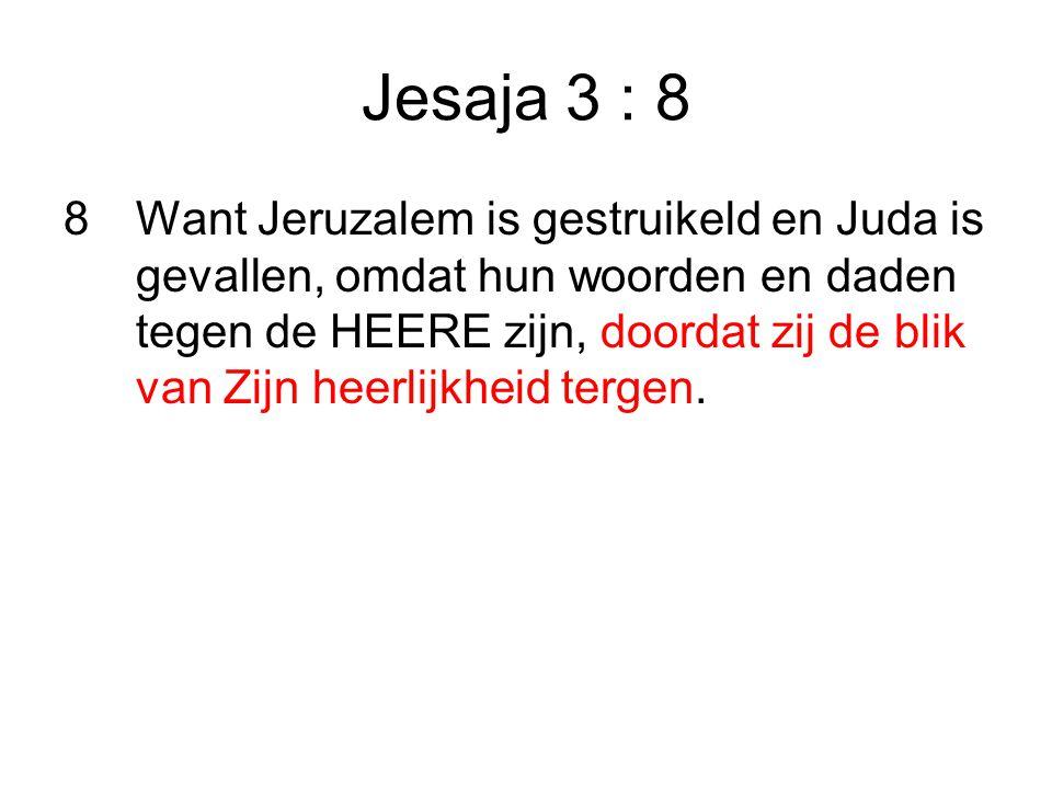 Jesaja 3 : 8 8Want Jeruzalem is gestruikeld en Juda is gevallen, omdat hun woorden en daden tegen de HEERE zijn, doordat zij de blik van Zijn heerlijkheid tergen.