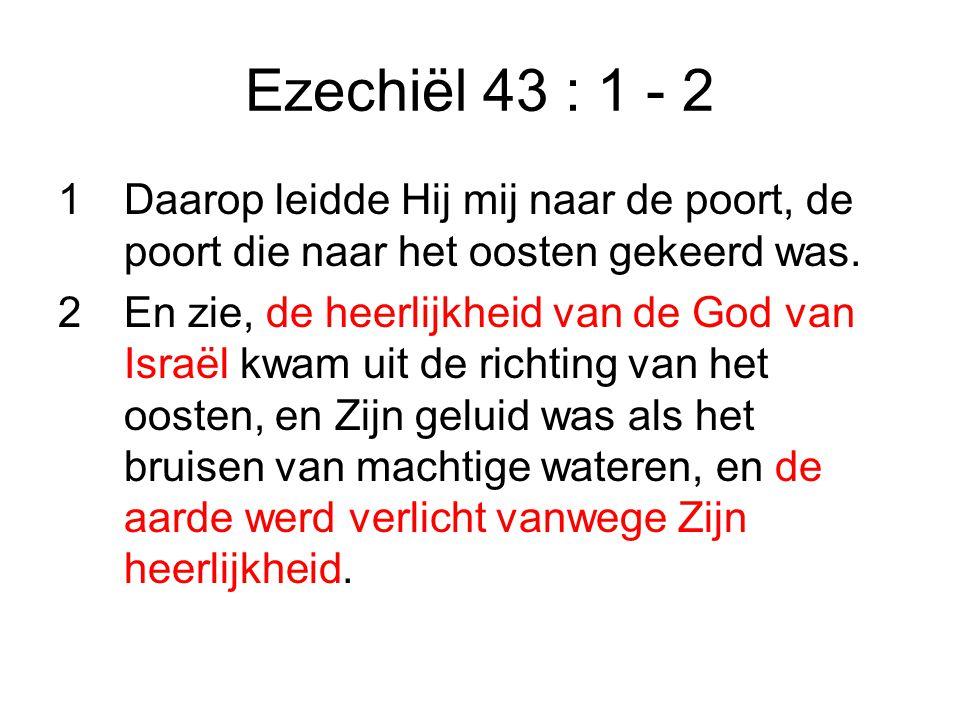Ezechiël 43 : 1 - 2 1Daarop leidde Hij mij naar de poort, de poort die naar het oosten gekeerd was.