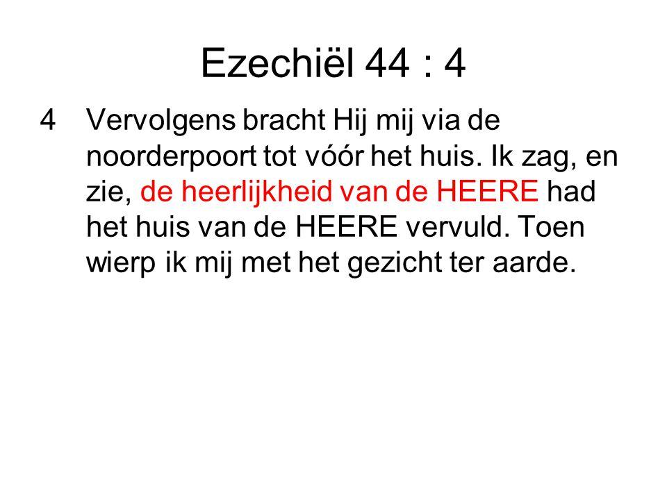 Ezechiël 44 : 4 4Vervolgens bracht Hij mij via de noorderpoort tot vóór het huis.