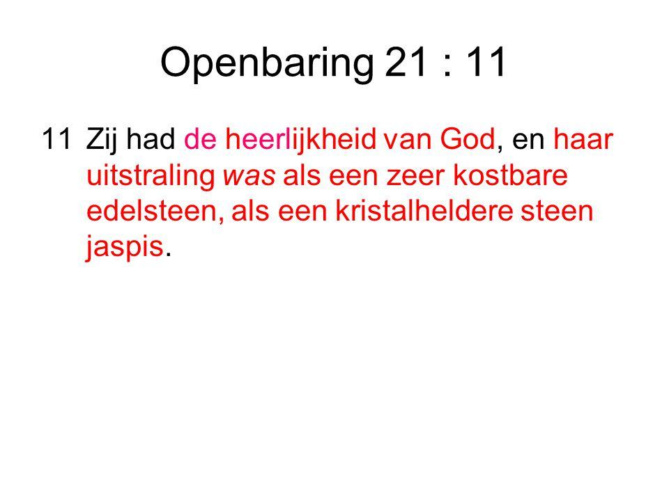 Openbaring 21 : 11 11Zij had de heerlijkheid van God, en haar uitstraling was als een zeer kostbare edelsteen, als een kristalheldere steen jaspis.