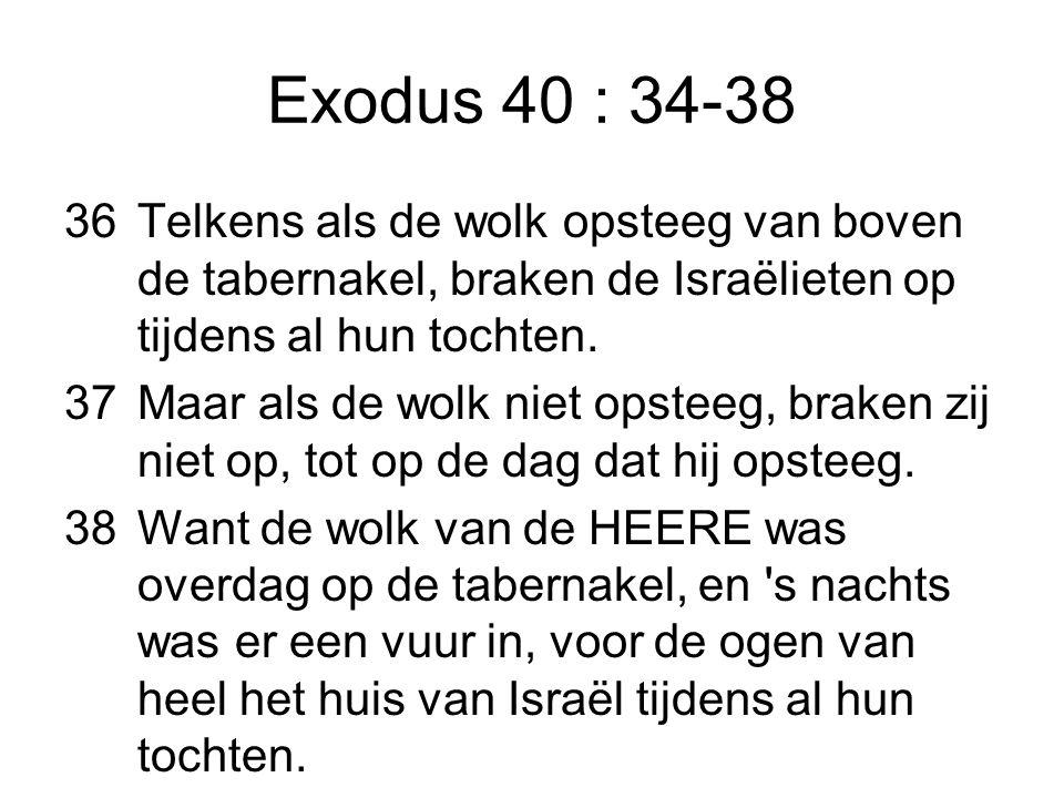 Exodus 40 : 34-38 36Telkens als de wolk opsteeg van boven de tabernakel, braken de Israëlieten op tijdens al hun tochten.